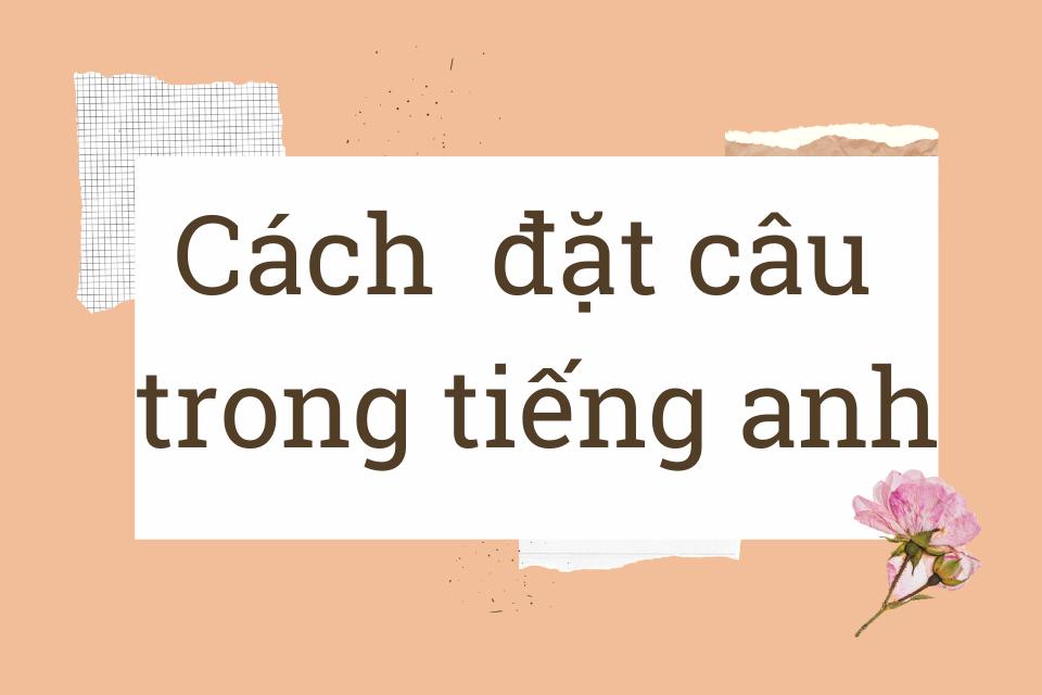 Hướng dẫn đặt câu trong tiếng anh chuẩn ngữ pháp